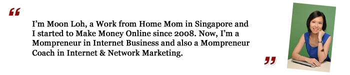 I'm Moon Loh, a Work from Home Mom in Singapore and I started to Make Money Online since 2008. Now, I'm a Mompreneur In Internet Business and also a Mompreneur Coach in Internet & Network Marketing.